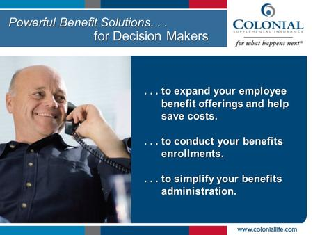 Powerful Benefit Solutions... for Decision Makers... to expand your employee benefit offerings and help save costs.... to conduct your benefits enrollments....