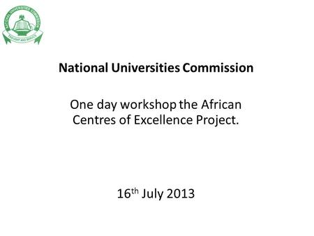 National Universities Commission One day workshop the African Centres of Excellence Project. 16 th July 2013.
