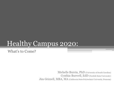 Healthy Campus 2020: What's to Come? Michelle Burcin, PhD (University of South Carolina) Cynthia Burwell, EdD (Norfolk State University) Jim Grizzell,