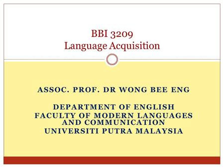 ASSOC. PROF. DR WONG BEE ENG DEPARTMENT OF ENGLISH FACULTY OF MODERN LANGUAGES AND COMMUNICATION UNIVERSITI PUTRA MALAYSIA BBI 3209 Language Acquisition.