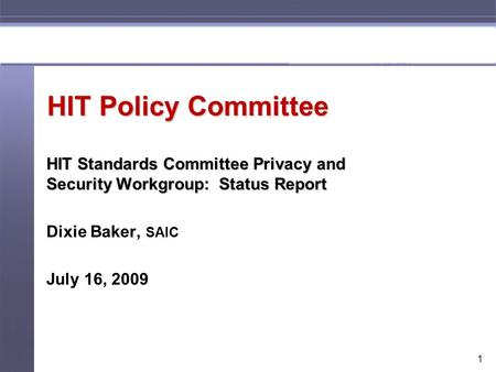 1 HIT Policy Committee HIT Standards Committee Privacy and Security Workgroup: Status Report Dixie Baker, SAIC July 16, 2009.