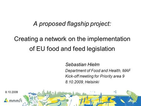 8.10.2009 A proposed flagship project: Creating a network on the implementation of EU food and feed legislation Sebastian Hielm Department of Food and.