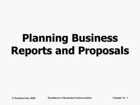 © Prentice Hall, 2005 Excellence in Business CommunicationChapter 10 - 1 Planning Business Reports and Proposals.