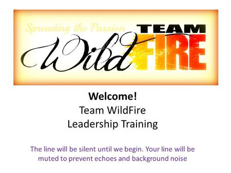 Welcome! Team WildFire Leadership Training The line will be silent until we begin. Your line will be muted to prevent echoes and background noise.