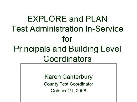 EXPLORE and PLAN Test Administration In-Service for Principals and Building Level Coordinators Karen Canterbury County Test Coordinator October 21, 2008.