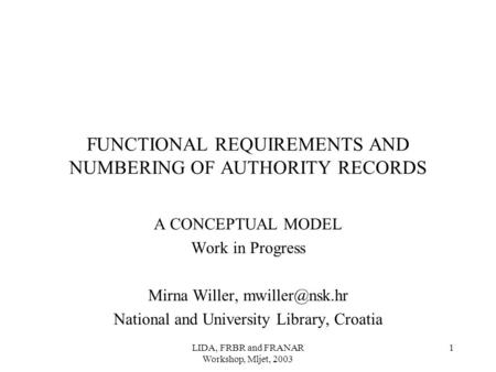 LIDA, FRBR and FRANAR Workshop, Mljet, 2003 1 FUNCTIONAL REQUIREMENTS AND NUMBERING OF AUTHORITY RECORDS A CONCEPTUAL MODEL Work in Progress Mirna Willer,