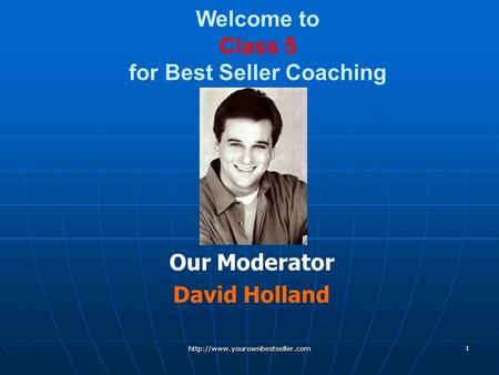 Welcome to Class 5 for Best Seller Coaching Our Moderator David Holland  1.