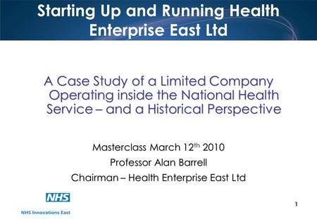 1 Starting Up and Running Health Enterprise East Ltd A Case Study of a Limited Company Operating inside the National Health Service – and a Historical.