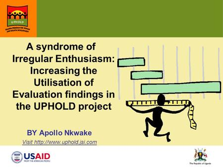 A syndrome of Irregular Enthusiasm: Increasing the Utilisation of Evaluation findings in the UPHOLD project BY Apollo Nkwake Visit