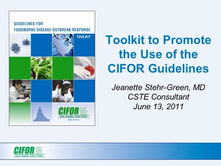 Toolkit to Promote the Use of the CIFOR Guidelines Jeanette Stehr-Green, MD CSTE Consultant June 13, 2011.