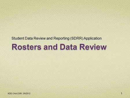 Student Data Review and Reporting (SDRR) Application KDE:OAA:DSR: 2/6/2012 1.