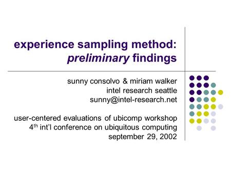 Experience sampling method: preliminary findings sunny consolvo & miriam walker intel research seattle user-centered evaluations.