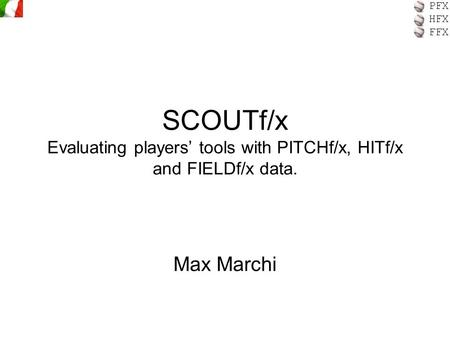 PFX HFX FFX SCOUTf/x Evaluating players' tools with PITCHf/x, HITf/x and FIELDf/x data. Max Marchi.