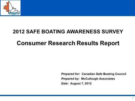1 2012 SAFE BOATING AWARENESS SURVEY Consumer Research Results Report Prepared for: Canadian Safe Boating Council Prepared by: McCullough Associates Date: