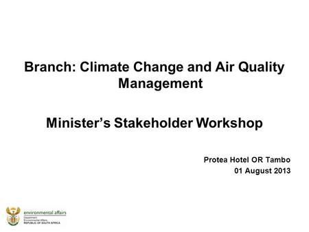 Branch: Climate Change and Air Quality Management Minister's Stakeholder Workshop Protea Hotel OR Tambo 01 August 2013.