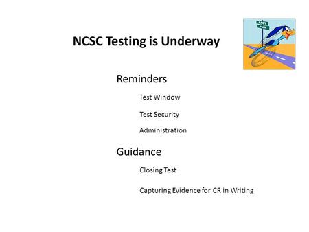 NCSC Testing is Underway Reminders Guidance Test Window Test Security Administration Closing Test Capturing Evidence for CR in Writing.
