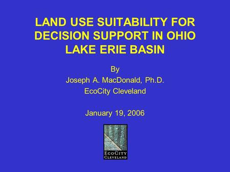 LAND USE SUITABILITY FOR DECISION SUPPORT IN OHIO LAKE ERIE BASIN By Joseph A. MacDonald, Ph.D. EcoCity Cleveland January 19, 2006.