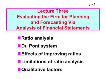 3 - 1 Ratio analysis Du Pont system Effects of improving ratios Limitations of ratio analysis Qualitative factors Lecture Three Evaluating the Firm for.