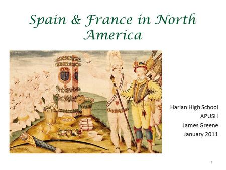 1 Spain & France in North America Harlan High School APUSH James Greene January 2011.