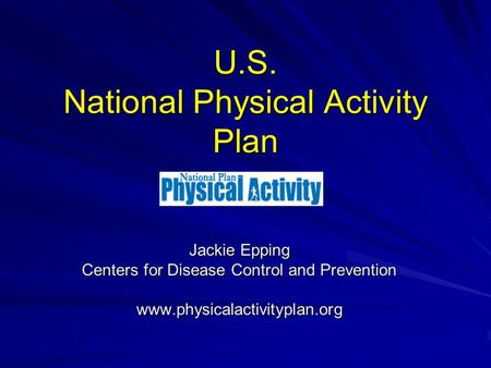 U.S. National Physical Activity Plan Jackie Epping Centers for Disease Control and Prevention www.physicalactivityplan.org.