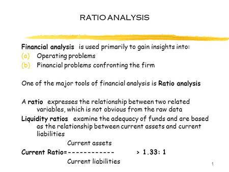 1 RATIO ANALYSIS Financial analysis is used primarily to gain insights into: (a)Operating problems (b)Financial problems confronting the firm One of the.