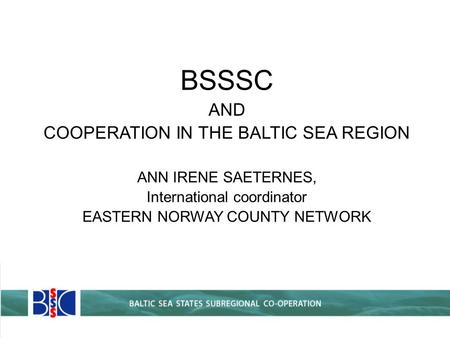 BSSSC AND COOPERATION IN THE BALTIC SEA REGION ANN IRENE SAETERNES, International coordinator EASTERN NORWAY COUNTY NETWORK.