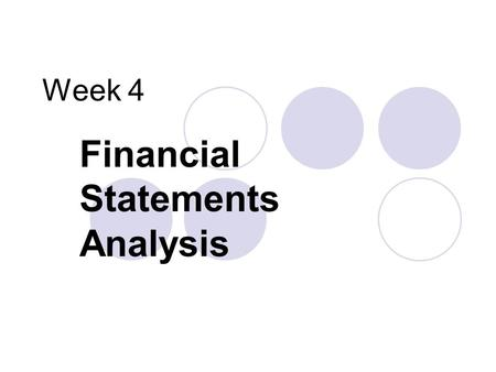 Week 4 Financial Statements Analysis. Common Questions that F/S Analysis Can Help To Answer Creditor Investor Manager Can the company pay the interest.