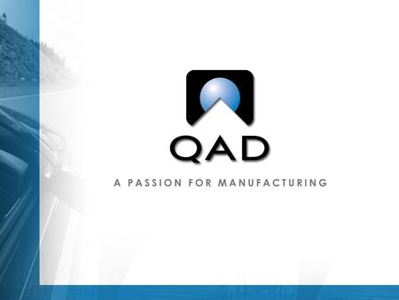 QAD: The Big Picture Strong Company  Consistently exceeds revenue and profit expectations  Continues to grow in a difficult economy  Financially strong,