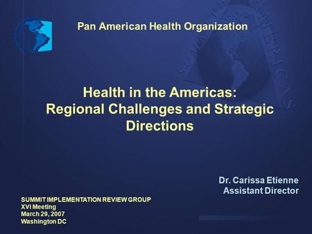 Pan American Health Organization Health in the Americas: Regional Challenges and Strategic Directions Dr. Carissa Etienne Assistant Director SUMMIT IMPLEMENTATION.