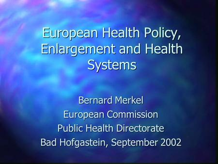 European Health Policy, Enlargement and Health Systems Bernard Merkel European Commission Public Health Directorate Bad Hofgastein, September 2002.
