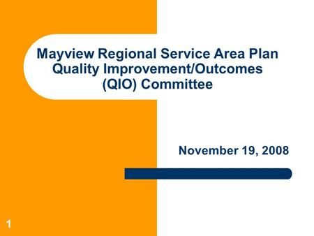 1 Mayview Regional Service Area Plan Quality Improvement/Outcomes (QIO) Committee November 19, 2008.