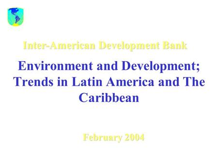 Environment and Development; Trends in Latin America and The Caribbean February 2004 Inter-American Development Bank.
