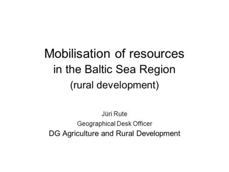 Mobilisation of resources in the Baltic Sea Region (rural development) Jüri Rute Geographical Desk Officer DG Agriculture and Rural Development.