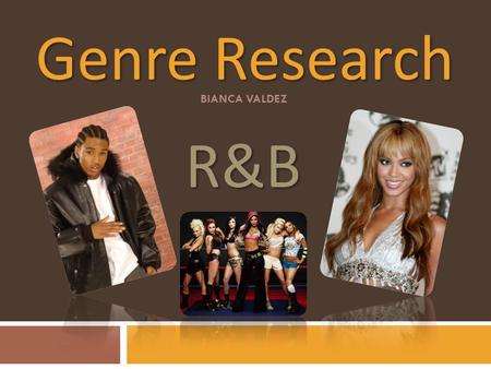 Genre Research BIANCA VALDEZ R&B. History R&B is an abbrieviation for 'rhythym and blues.' Originated in the 1940's. A genre that is popular of African.