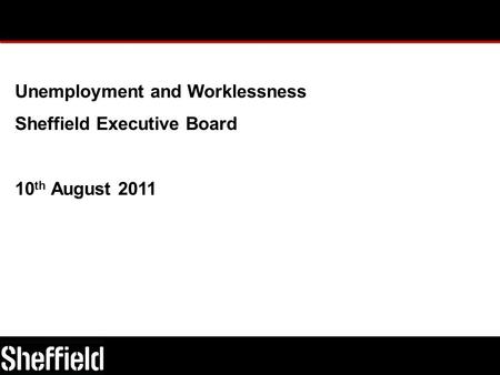 Unemployment and Worklessness Sheffield Executive Board 10 th August 2011.
