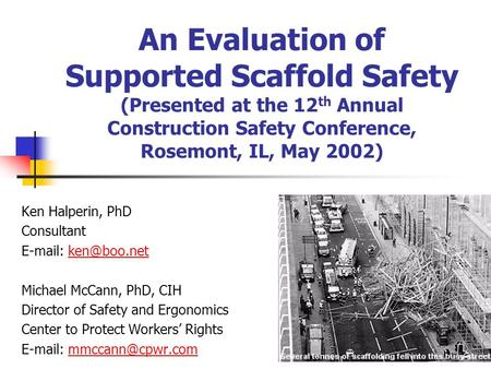 An Evaluation of Supported Scaffold Safety (Presented at the 12 th Annual Construction Safety Conference, Rosemont, IL, May 2002) Ken Halperin, PhD Consultant.