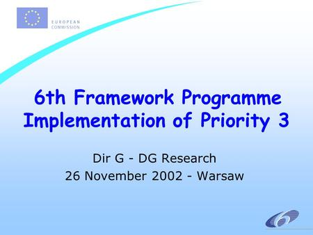 6th Framework Programme Implementation of Priority 3 Dir G - DG Research 26 November 2002 - Warsaw.