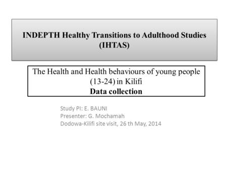 INDEPTH Healthy Transitions to Adulthood Studies (IHTAS) The Health and Health behaviours of young people (13-24) in Kilifi Data collection Study PI: E.