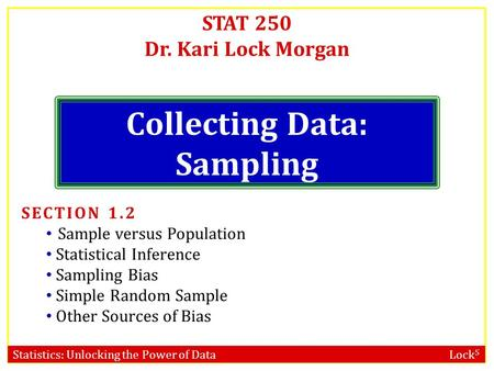 Statistics: Unlocking the Power of Data Lock 5 STAT 250 Dr. Kari Lock Morgan Collecting Data: Sampling SECTION 1.2 Sample versus Population Statistical.