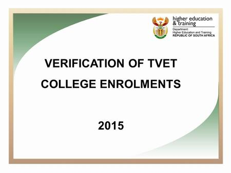 VERIFICATION OF TVET COLLEGE ENROLMENTS 2015. Background One of the key responsibilities of the Chief Directorate Planning and Institutional Support is.