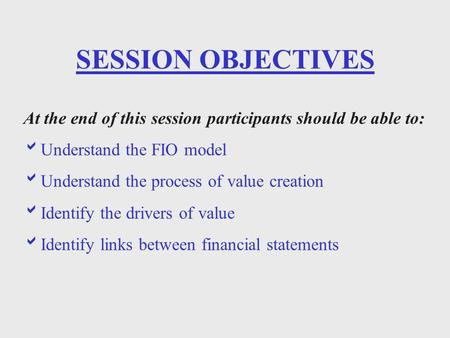 SESSION OBJECTIVES At the end of this session participants should be able to:  Understand the FIO model  Understand the process of value creation  Identify.