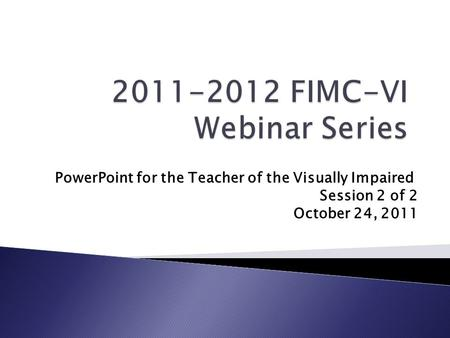 PowerPoint for the Teacher of the Visually Impaired Session 2 of 2 October 24, 2011.