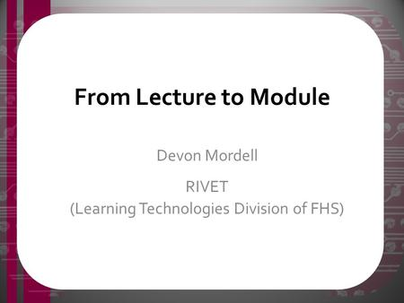 From Lecture to Module Devon Mordell RIVET (Learning Technologies Division of FHS)