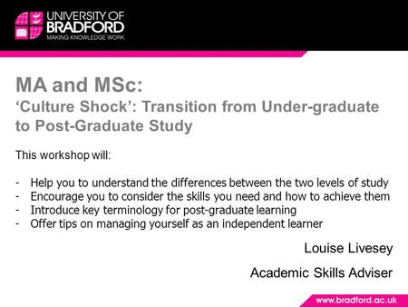 MA and MSc: 'Culture Shock': Transition from Under-graduate to Post-Graduate Study This workshop will: -Help you to understand the differences between.