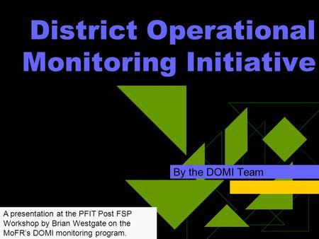 District Operational Monitoring Initiative By the DOMI Team A presentation at the PFIT Post FSP Workshop by Brian Westgate on the MoFR's DOMI monitoring.