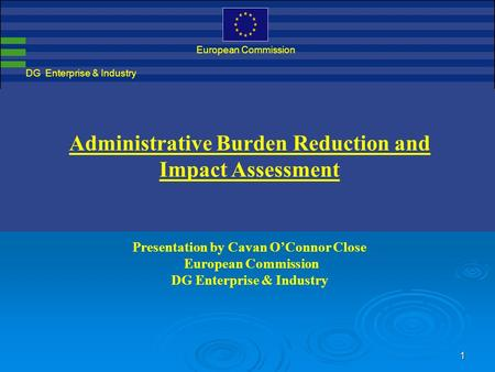 1 DG Enterprise & Industry European Commission Administrative Burden Reduction and Impact Assessment Presentation by Cavan O'Connor Close European Commission.