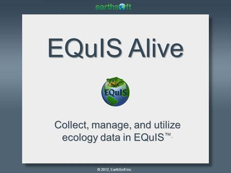 © 2012, EarthSoft Inc. EQuIS Alive Collect, manage, and utilize ecology data in EQuIS ™.
