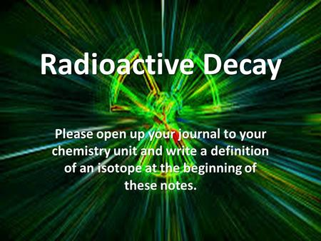 Radioactive Decay Please open up your journal to your chemistry unit and write a definition of an isotope at the beginning of these notes.