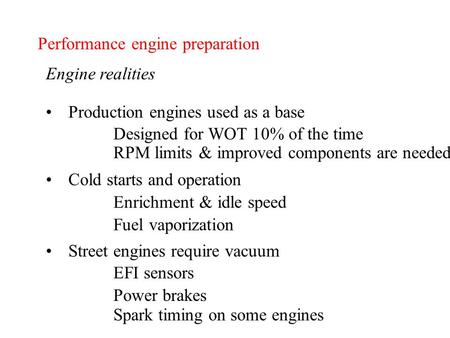 Performance engine preparation Engine realities Production engines used as a base Designed for WOT 10% of the time RPM limits & improved components are.