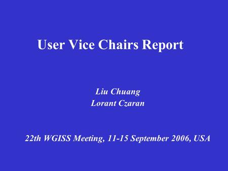 User Vice Chairs Report Liu Chuang Lorant Czaran 22th WGISS Meeting, 11-15 September 2006, USA.
